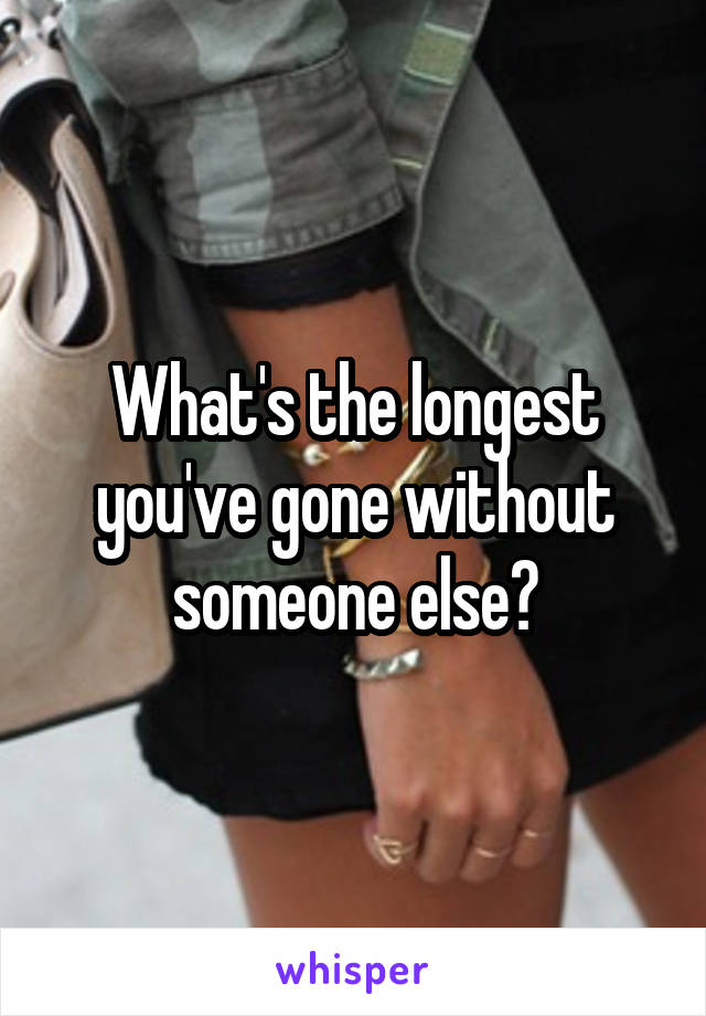 What's the longest you've gone without someone else?