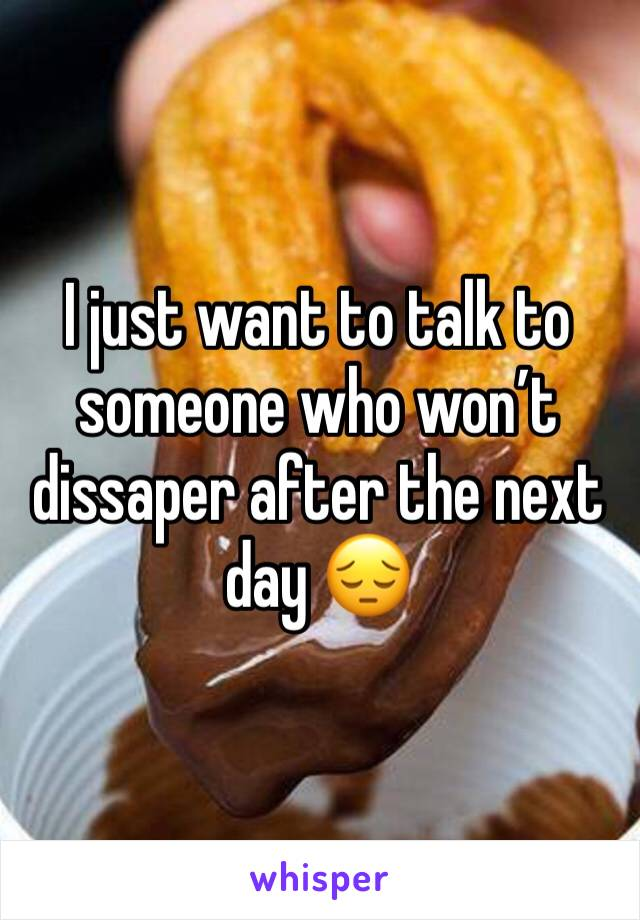 I just want to talk to someone who won't dissaper after the next day 😔