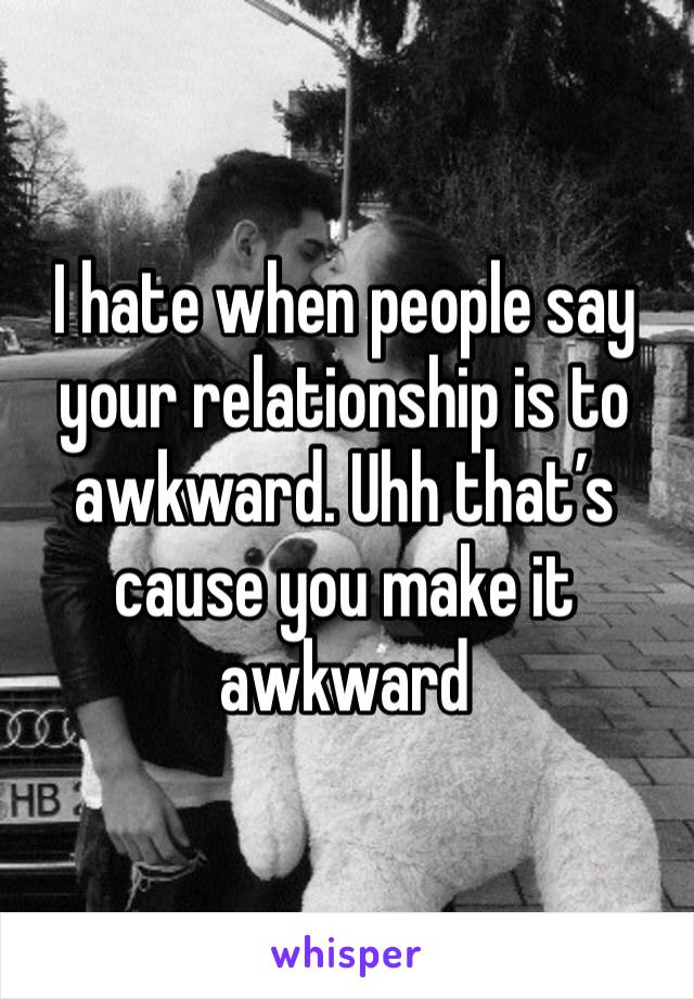 I hate when people say your relationship is to awkward. Uhh that's cause you make it awkward