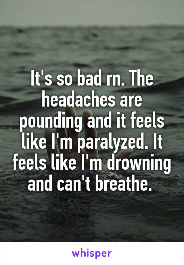 It's so bad rn. The headaches are pounding and it feels like I'm paralyzed. It feels like I'm drowning and can't breathe.