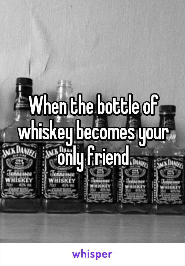 When the bottle of whiskey becomes your only friend