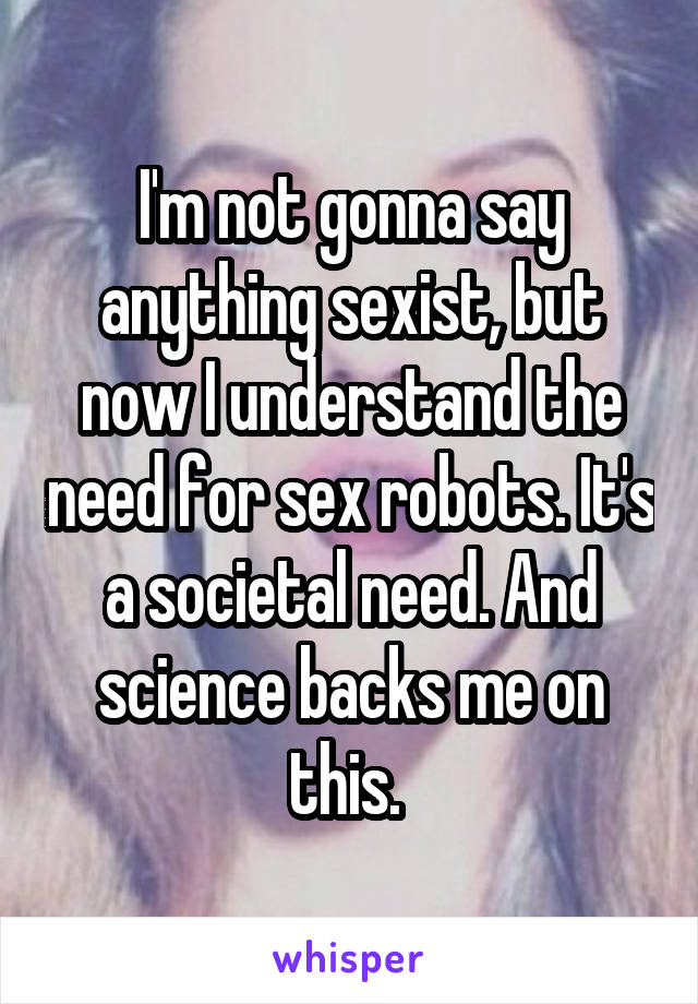 I'm not gonna say anything sexist, but now I understand the need for sex robots. It's a societal need. And science backs me on this.