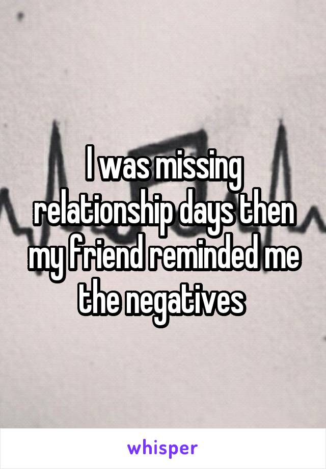 I was missing relationship days then my friend reminded me the negatives