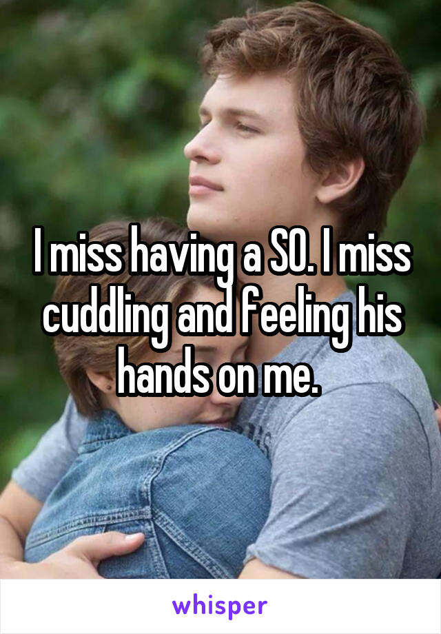 I miss having a SO. I miss cuddling and feeling his hands on me.