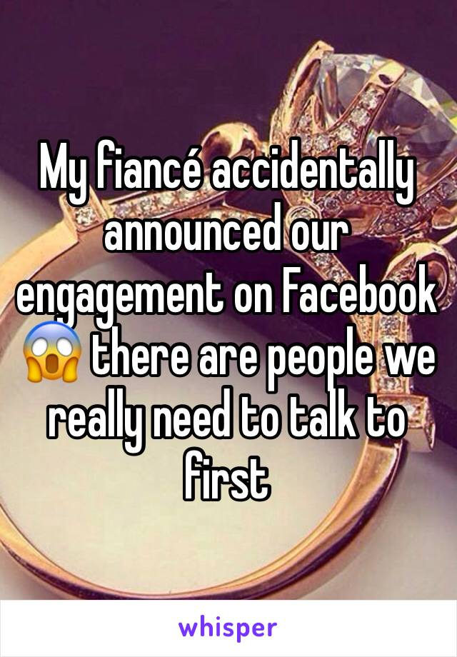My fiancé accidentally announced our engagement on Facebook 😱 there are people we really need to talk to first