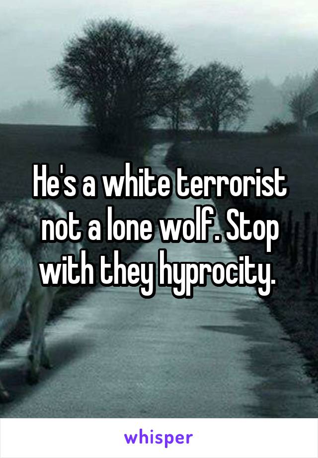 He's a white terrorist not a lone wolf. Stop with they hyprocity.
