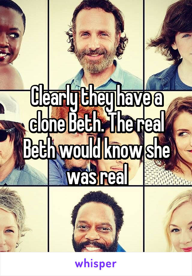 Clearly they have a clone Beth. The real Beth would know she was real