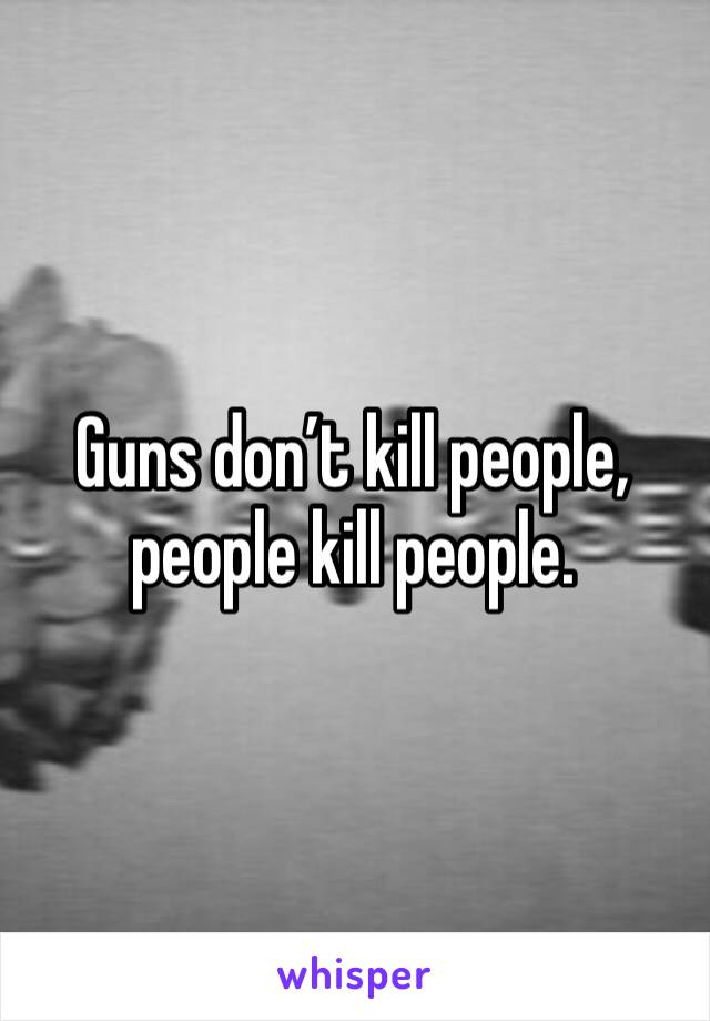 Guns don't kill people, people kill people.