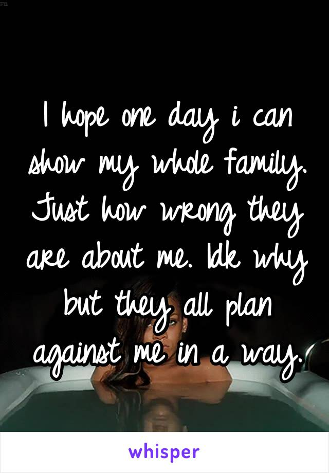 I hope one day i can show my whole family. Just how wrong they are about me. Idk why but they all plan against me in a way.
