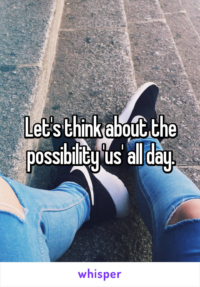 Let's think about the possibility 'us' all day.