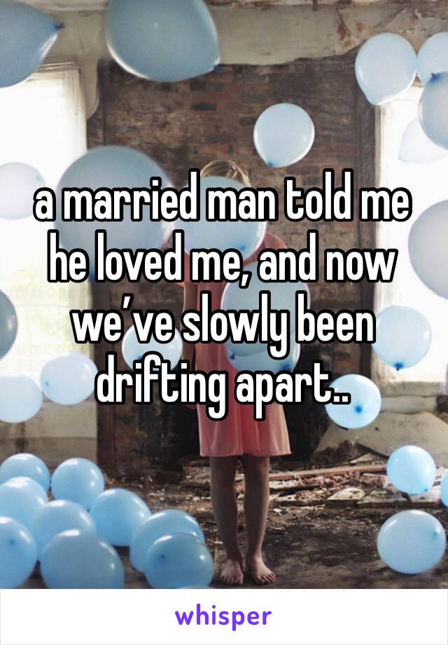 a married man told me he loved me, and now we've slowly been drifting apart..