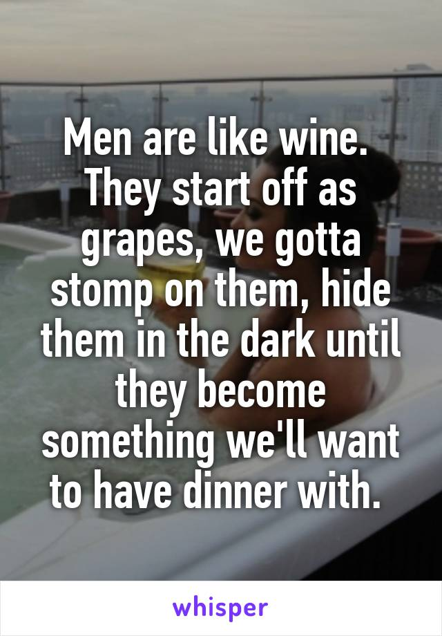 Men are like wine.  They start off as grapes, we gotta stomp on them, hide them in the dark until they become something we'll want to have dinner with.