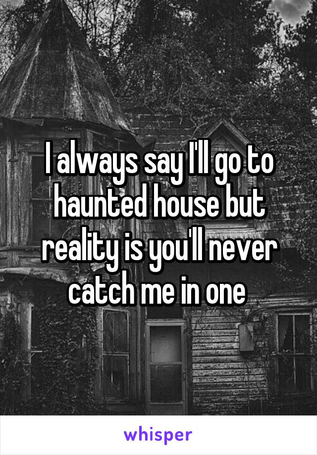 I always say I'll go to haunted house but reality is you'll never catch me in one