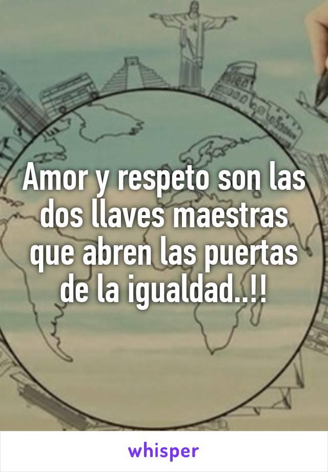 Amor y respeto son las dos llaves maestras que abren las puertas de la igualdad..!!
