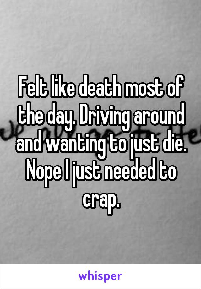 Felt like death most of the day. Driving around and wanting to just die. Nope I just needed to crap.