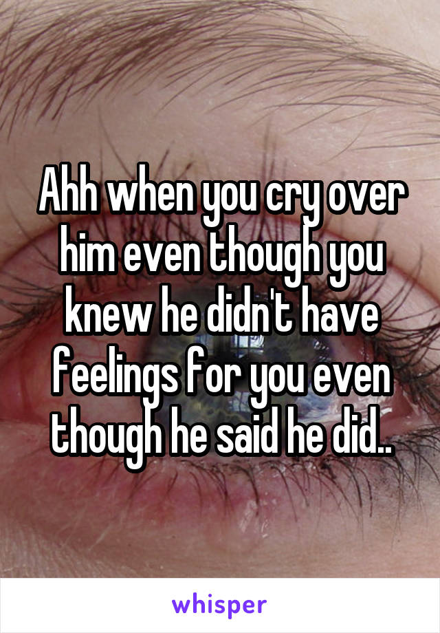 Ahh when you cry over him even though you knew he didn't have feelings for you even though he said he did..
