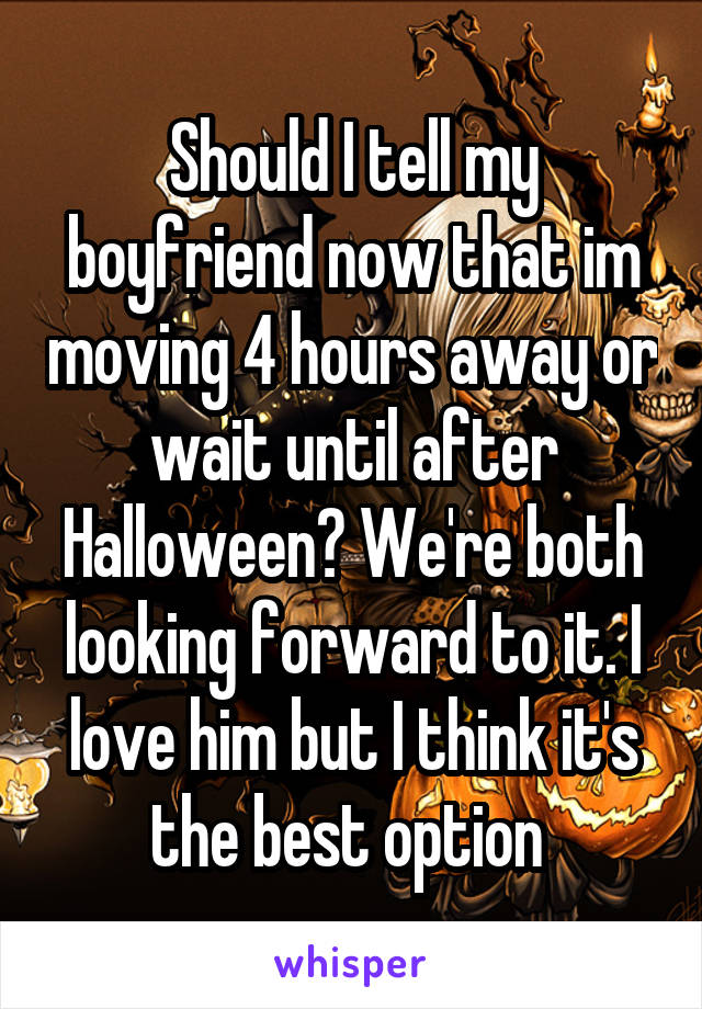 Should I tell my boyfriend now that im moving 4 hours away or wait until after Halloween? We're both looking forward to it. I love him but I think it's the best option