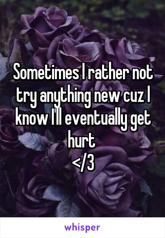Sometimes I rather not try anything new cuz I know I'll eventually get hurt  </3