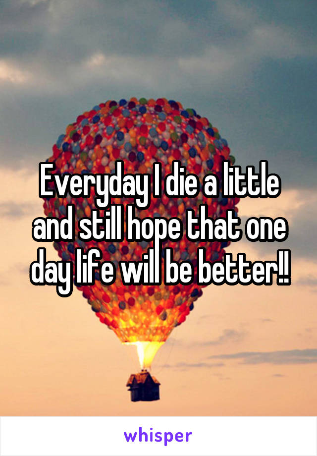 Everyday I die a little and still hope that one day life will be better!!