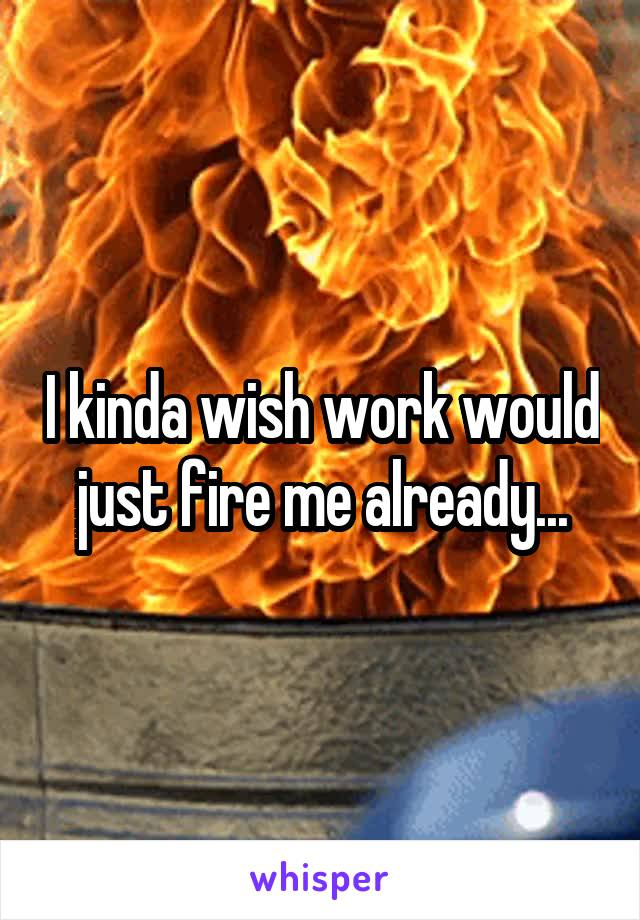 I kinda wish work would just fire me already...