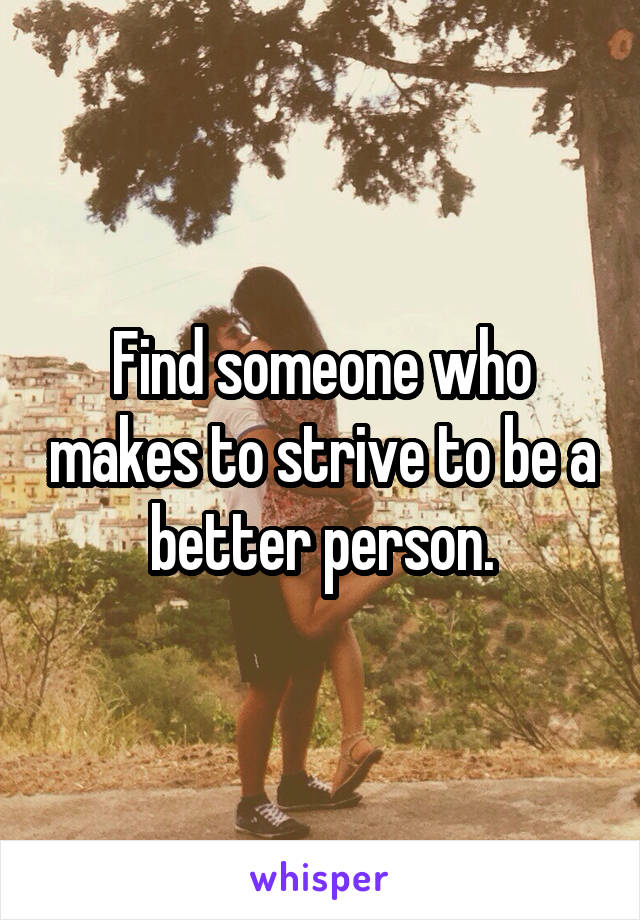 Find someone who makes to strive to be a better person.