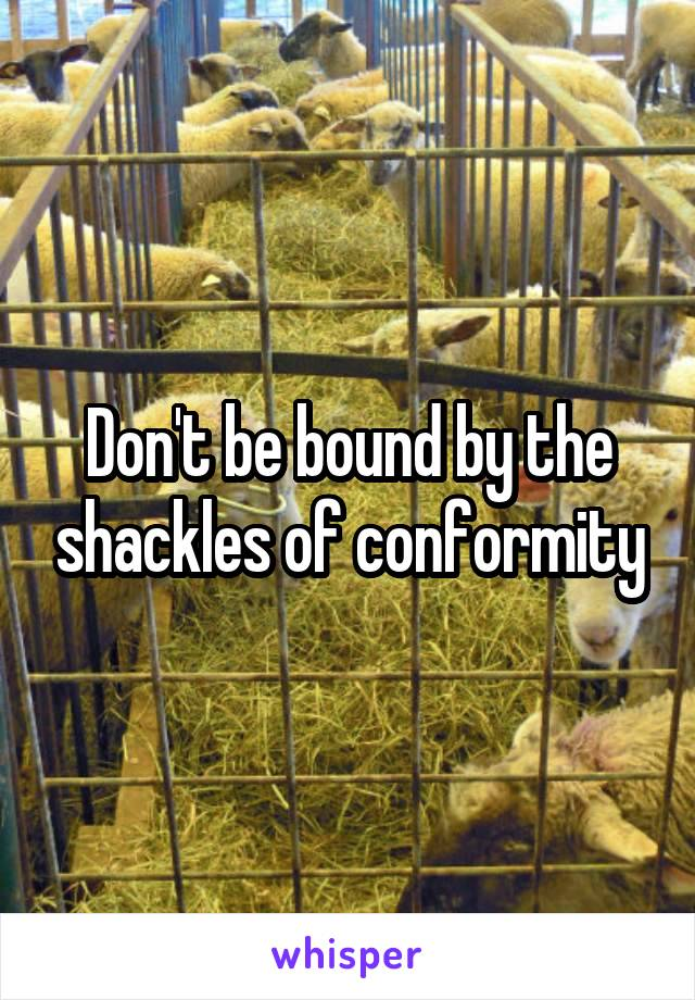 Don't be bound by the shackles of conformity