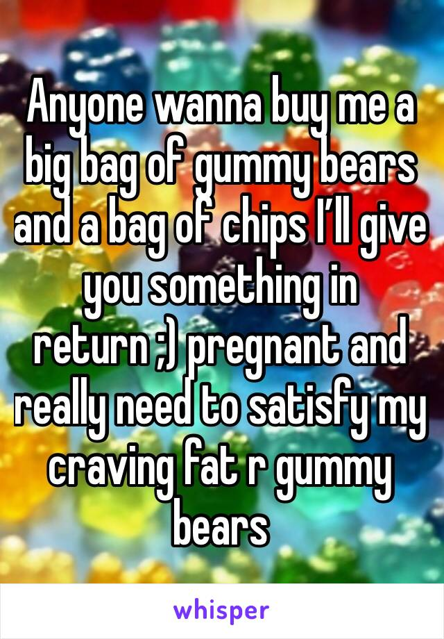 Anyone wanna buy me a big bag of gummy bears and a bag of chips I'll give you something in return ;) pregnant and really need to satisfy my craving fat r gummy bears