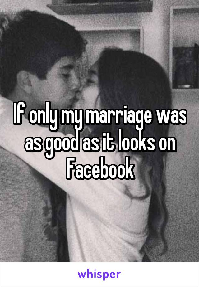 If only my marriage was as good as it looks on Facebook
