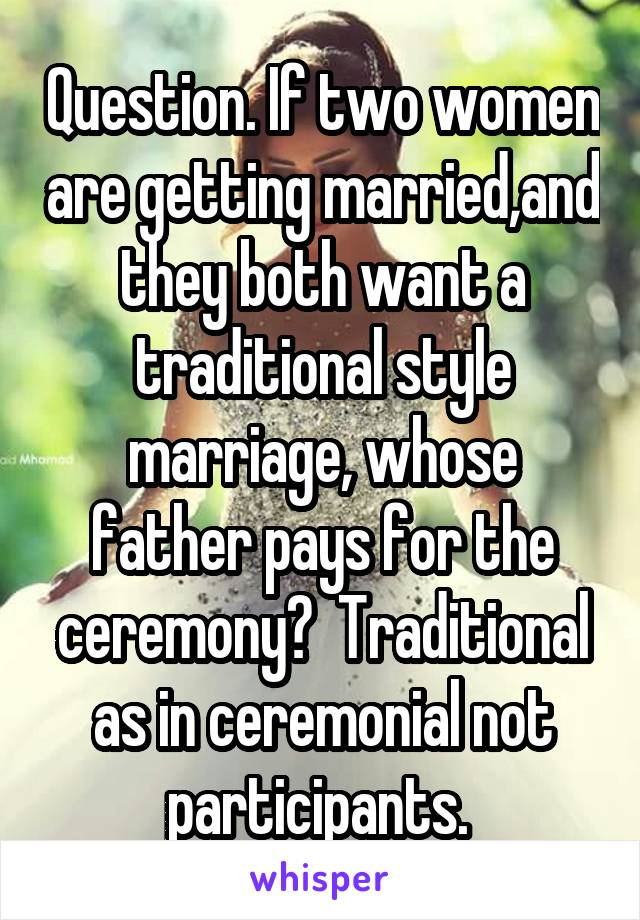 Question. If two women are getting married,and they both want a traditional style marriage, whose father pays for the ceremony?  Traditional as in ceremonial not participants.