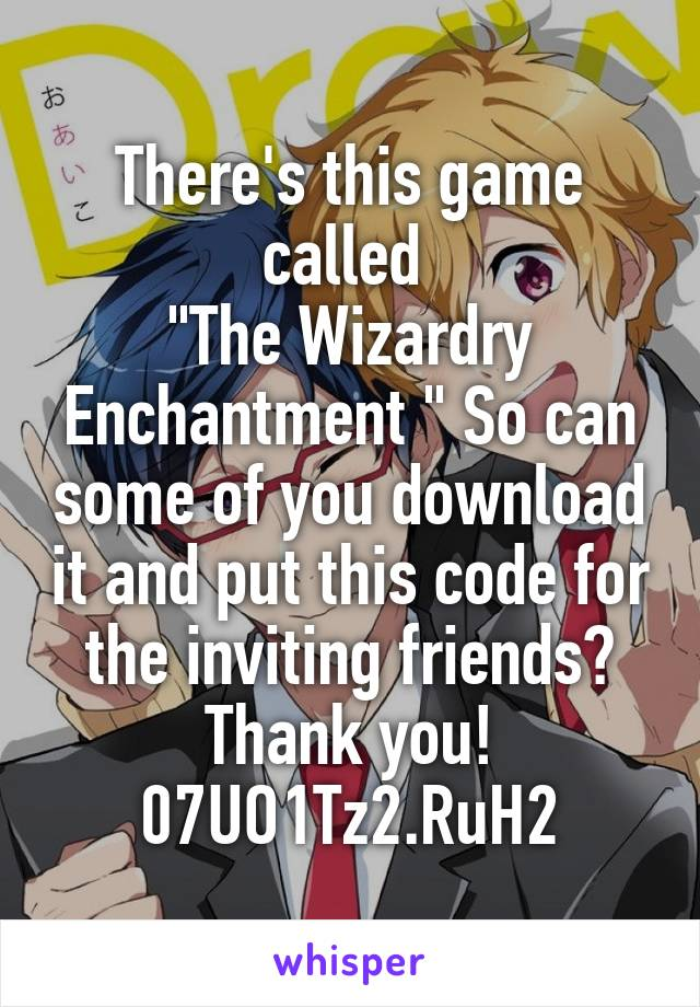 "There's this game called  ""The Wizardry Enchantment "" So can some of you download it and put this code for the inviting friends? Thank you! 07UO1Tz2.RuH2"