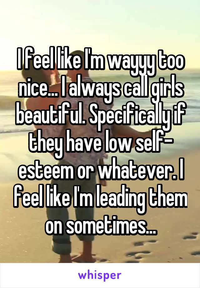 I feel like I'm wayyy too nice... I always call girls beautiful. Specifically if they have low self- esteem or whatever. I feel like I'm leading them on sometimes...