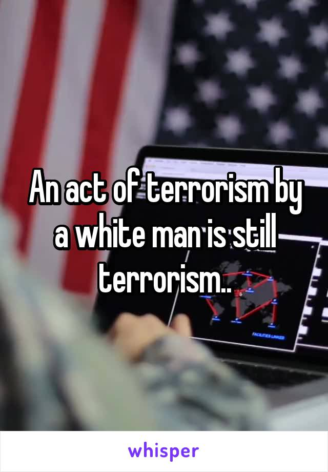 An act of terrorism by a white man is still terrorism..