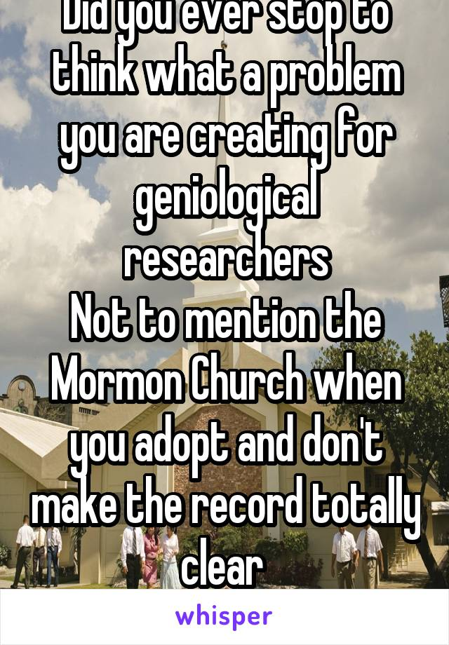 Did you ever stop to think what a problem you are creating for geniological researchers Not to mention the Mormon Church when you adopt and don't make the record totally clear  You cause headaches