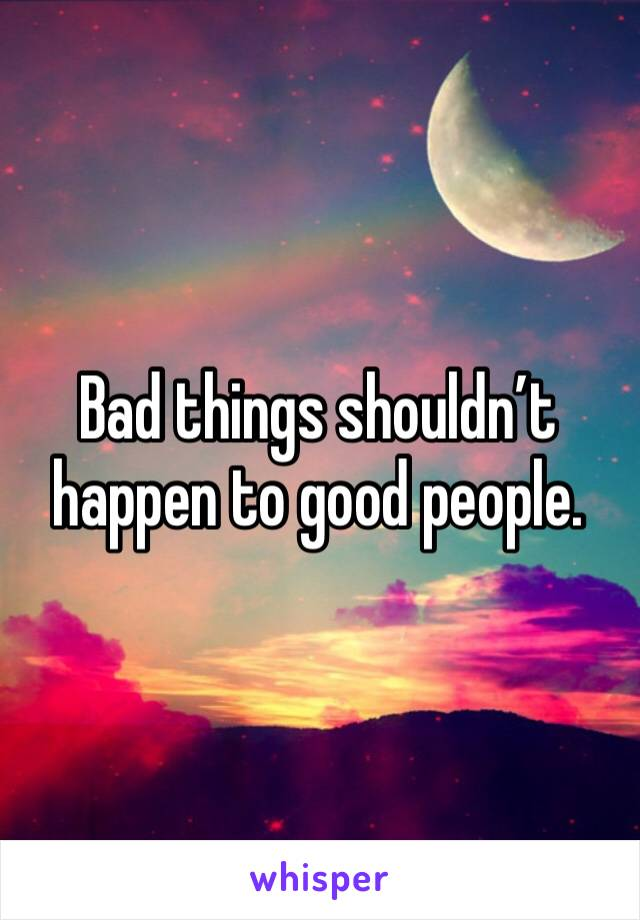 Bad things shouldn't happen to good people.