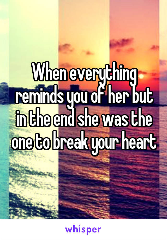 When everything reminds you of her but in the end she was the one to break your heart
