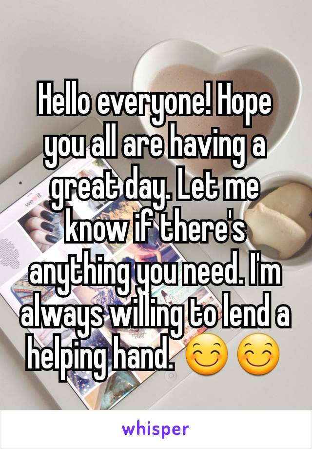 Hello everyone! Hope you all are having a great day. Let me know if there's anything you need. I'm always willing to lend a helping hand. 😊😊