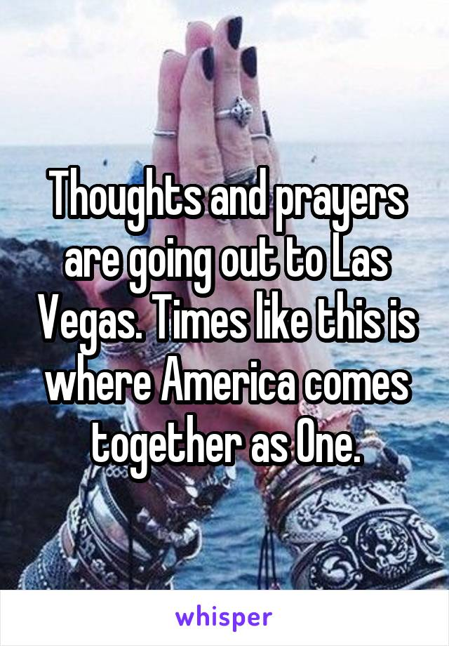 Thoughts and prayers are going out to Las Vegas. Times like this is where America comes together as One.