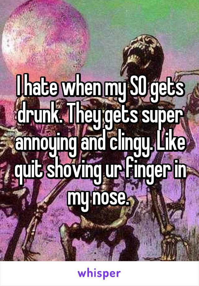 I hate when my SO gets drunk. They gets super annoying and clingy. Like quit shoving ur finger in my nose.