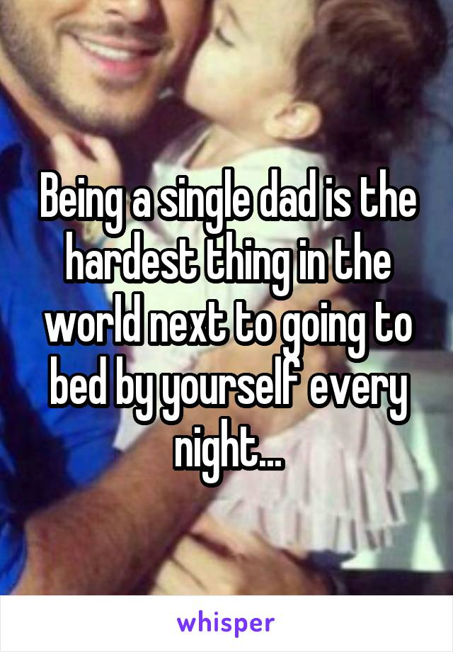 Being a single dad is the hardest thing in the world next to going to bed by yourself every night...