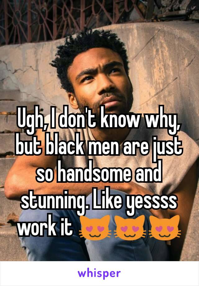 Ugh, I don't know why, but black men are just so handsome and stunning. Like yessss work it 😻😻😻