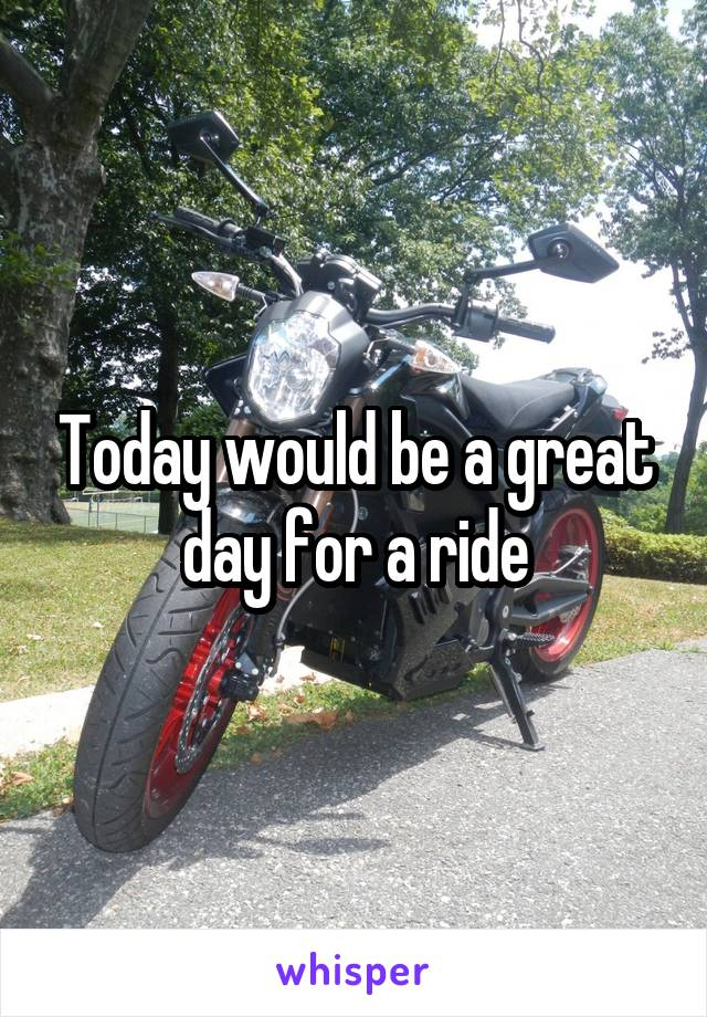 Today would be a great day for a ride