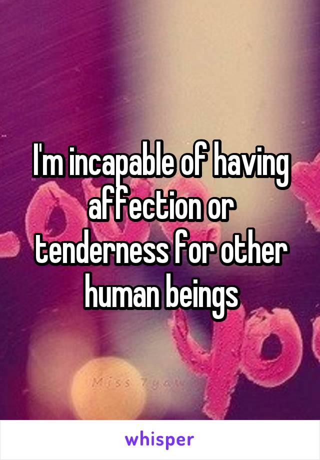 I'm incapable of having affection or tenderness for other human beings
