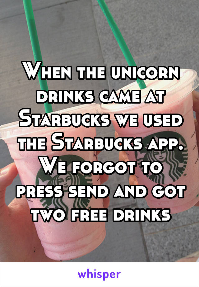 When the unicorn drinks came at Starbucks we used the Starbucks app. We forgot to press send and got two free drinks