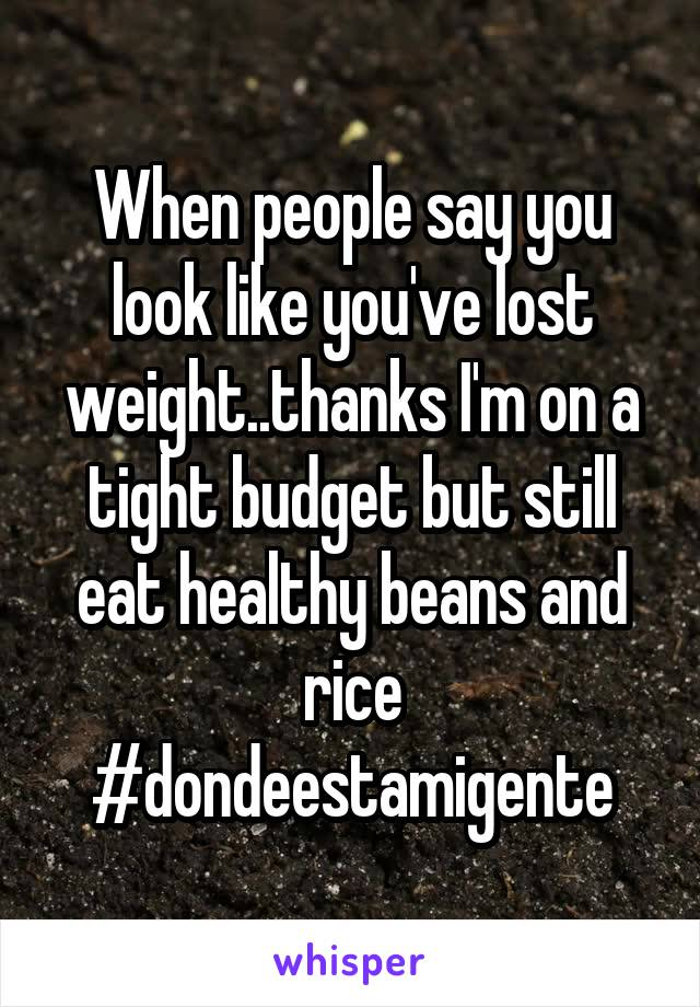 When people say you look like you've lost weight..thanks I'm on a tight budget but still eat healthy beans and rice #dondeestamigente