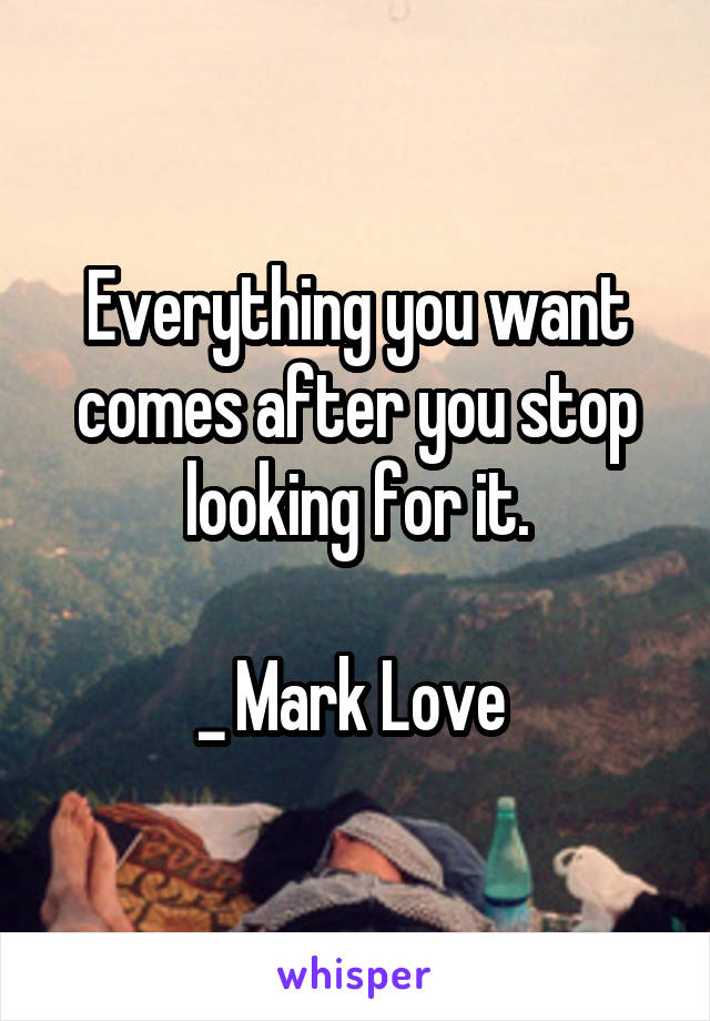 Everything you want comes after you stop looking for it.  _ Mark Love