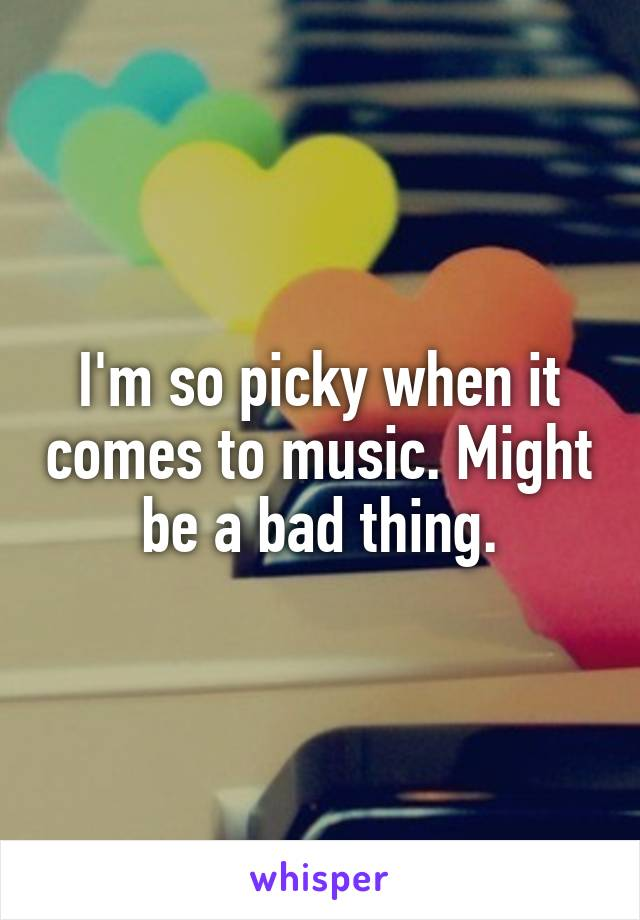 I'm so picky when it comes to music. Might be a bad thing.