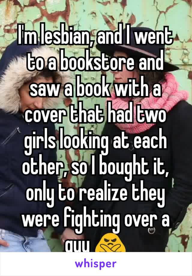 I'm lesbian, and I went to a bookstore and saw a book with a cover that had two girls looking at each other, so I bought it, only to realize they were fighting over a guy 🙅