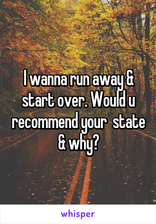 I wanna run away & start over. Would u recommend your  state & why?