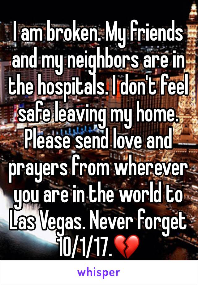 I am broken. My friends and my neighbors are in the hospitals. I don't feel safe leaving my home. Please send love and prayers from wherever you are in the world to Las Vegas. Never forget 10/1/17.💔