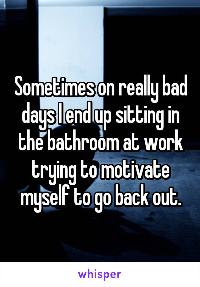 Sometimes on really bad days I end up sitting in the bathroom at work trying to motivate myself to go back out.